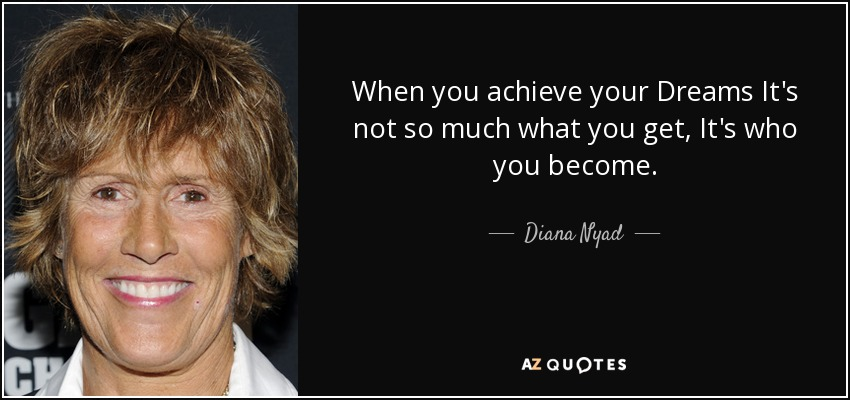 When you achieve your Dreams It's not so much what you get, It's who you become. - Diana Nyad