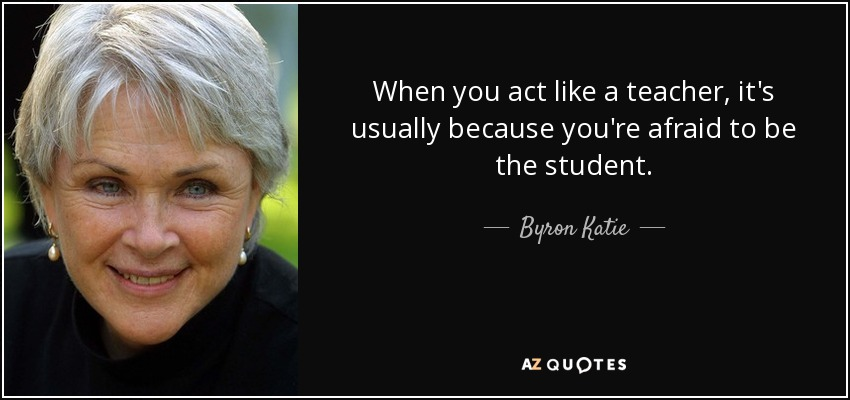 When you act like a teacher, it's usually because you're afraid to be the student. - Byron Katie