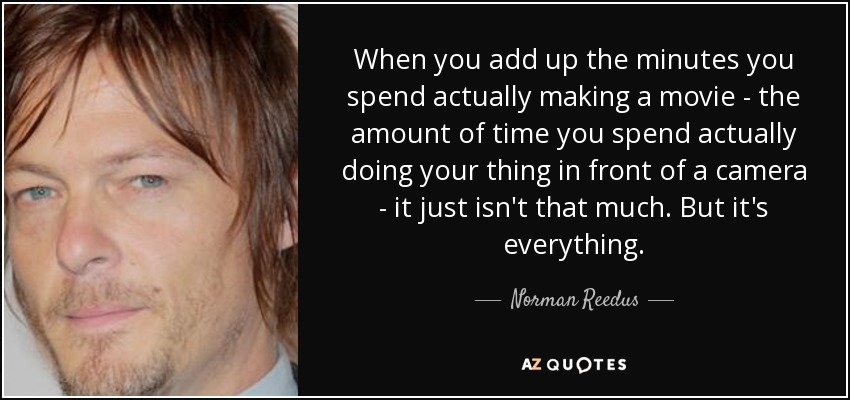 When you add up the minutes you spend actually making a movie - the amount of time you spend actually doing your thing in front of a camera - it just isn't that much. But it's everything. - Norman Reedus
