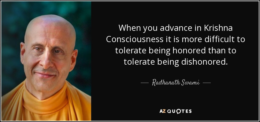 When you advance in Krishna Consciousness it is more difficult to tolerate being honored than to tolerate being dishonored. - Radhanath Swami