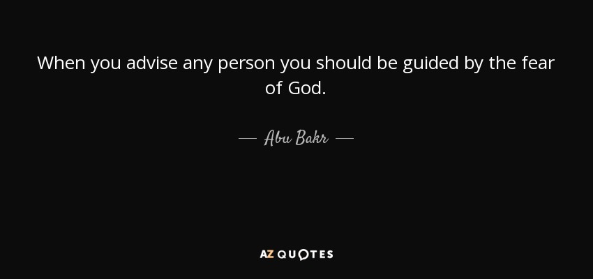When you advise any person you should be guided by the fear of God. - Abu Bakr