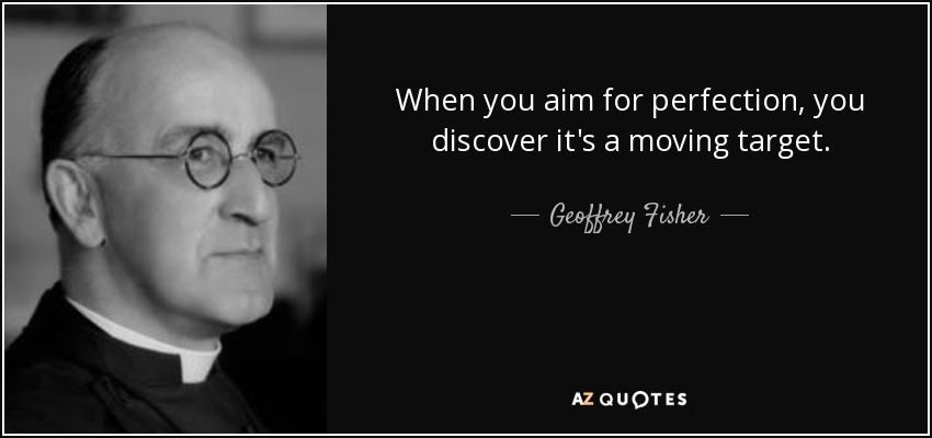When you aim for perfection, you discover it's a moving target. - Geoffrey Fisher