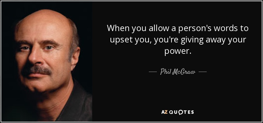 When you allow a person's words to upset you, you're giving away your power. - Phil McGraw