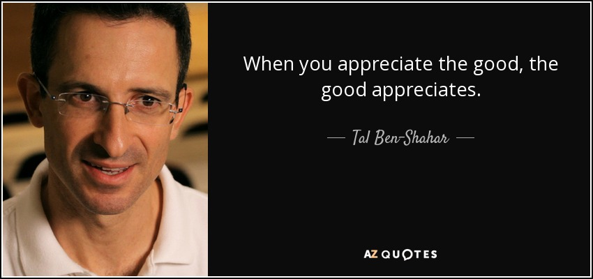When you appreciate the good, the good appreciates. - Tal Ben-Shahar