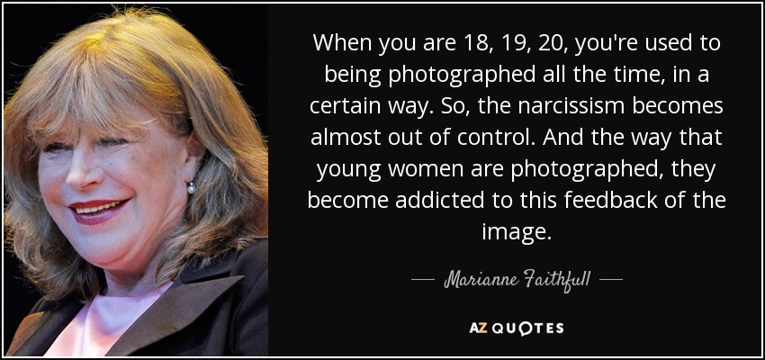 When you are 18, 19, 20, you're used to being photographed all the time, in a certain way. So, the narcissism becomes almost out of control. And the way that young women are photographed, they become addicted to this feedback of the image. - Marianne Faithfull