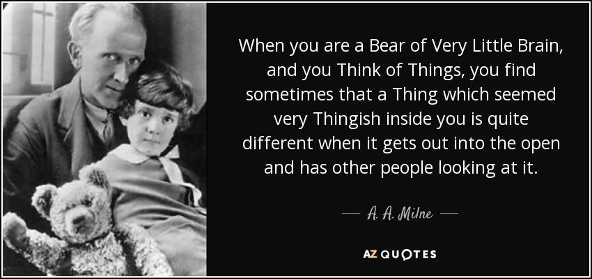 When you are a Bear of Very Little Brain, and you Think of Things, you find sometimes that a Thing which seemed very Thingish inside you is quite different when it gets out into the open and has other people looking at it. - A. A. Milne