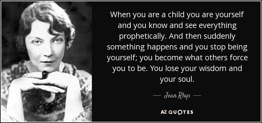 When you are a child you are yourself and you know and see everything prophetically. And then suddenly something happens and you stop being yourself; you become what others force you to be. You lose your wisdom and your soul. - Jean Rhys