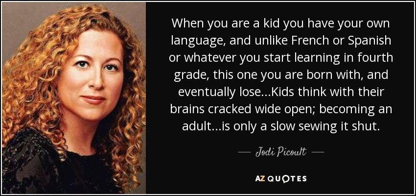 When you are a kid you have your own language, and unlike French or Spanish or whatever you start learning in fourth grade, this one you are born with, and eventually lose...Kids think with their brains cracked wide open; becoming an adult...is only a slow sewing it shut. - Jodi Picoult