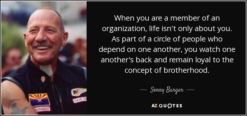 When you are a member of an organization, life isn't only about you. As part of a circle of people who depend on one another, you watch one another's back and remain loyal to the concept of brotherhood. - Sonny Barger