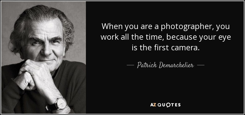 When you are a photographer, you work all the time, because your eye is the first camera. - Patrick Demarchelier