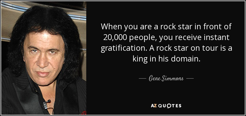 When you are a rock star in front of 20,000 people, you receive instant gratification. A rock star on tour is a king in his domain. - Gene Simmons