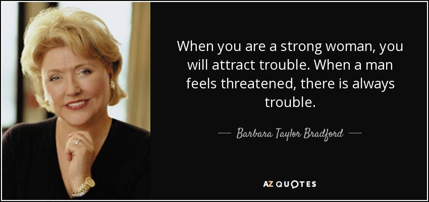 When you are a strong woman, you will attract trouble. When a man feels threatened, there is always trouble. - Barbara Taylor Bradford