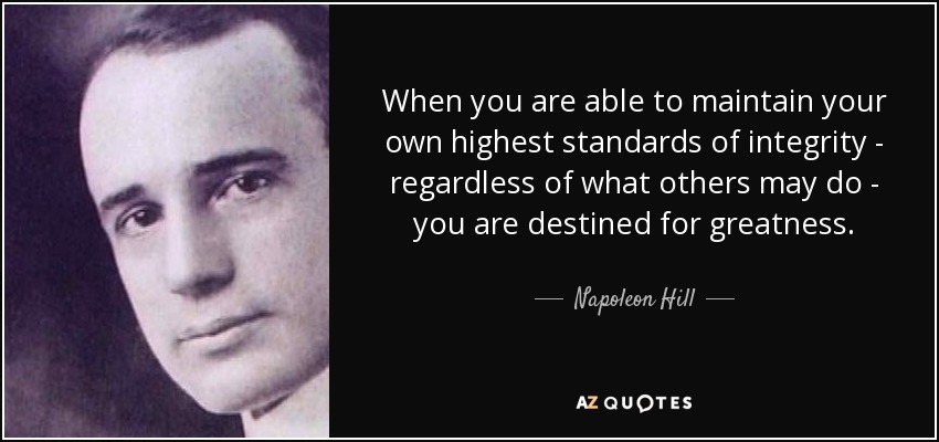 When you are able to maintain your own highest standards of integrity - regardless of what others may do - you are destined for greatness. - Napoleon Hill