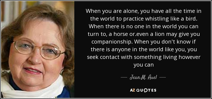 When you are alone, you have all the time in the world to practice whistling like a bird. When there is no one in the world you can turn to, a horse or .even a lion may give you companionship. When you don't know if there is anyone in the world like you, you seek contact with something living however you can - Jean M. Auel