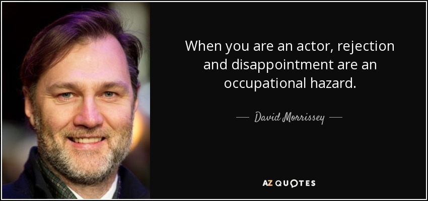 When you are an actor, rejection and disappointment are an occupational hazard. - David Morrissey