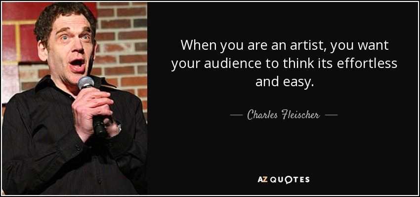 When you are an artist, you want your audience to think its effortless and easy. - Charles Fleischer