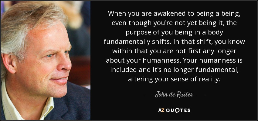 When you are awakened to being a being, even though you're not yet being it, the purpose of you being in a body fundamentally shifts. In that shift, you know within that you are not first any longer about your humanness. Your humanness is included and it's no longer fundamental, altering your sense of reality. - John de Ruiter
