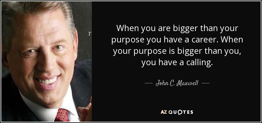 When you are bigger than your purpose you have a career. When your purpose is bigger than you, you have a calling. - John C. Maxwell