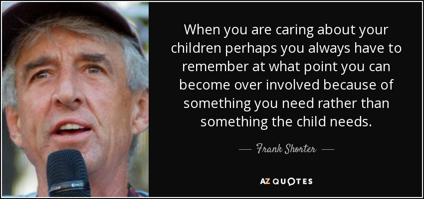When you are caring about your children perhaps you always have to remember at what point you can become over involved because of something you need rather than something the child needs. - Frank Shorter