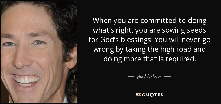 When you are committed to doing what's right, you are sowing seeds for God's blessings. You will never go wrong by taking the high road and doing more that is required. - Joel Osteen