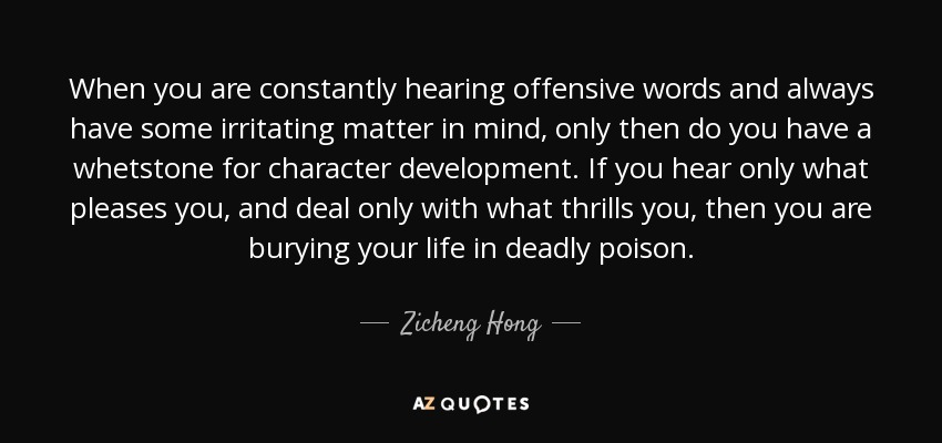 When you are constantly hearing offensive words and always have some irritating matter in mind, only then do you have a whetstone for character development. If you hear only what pleases you, and deal only with what thrills you, then you are burying your life in deadly poison. - Zicheng Hong