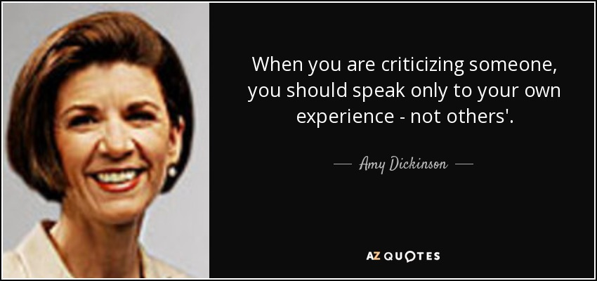 When you are criticizing someone, you should speak only to your own experience - not others'. - Amy Dickinson