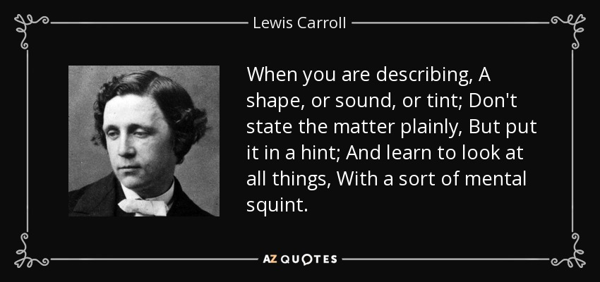 When you are describing, A shape, or sound, or tint; Don't state the matter plainly, But put it in a hint; And learn to look at all things, With a sort of mental squint. - Lewis Carroll
