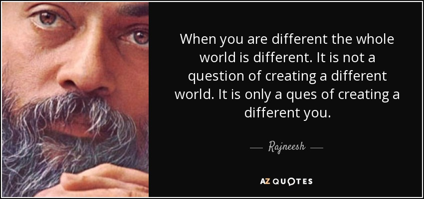 When you are different the whole world is different. It is not a question of creating a different world. It is only a ques of creating a different you. - Rajneesh