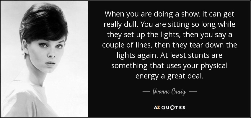 When you are doing a show, it can get really dull. You are sitting so long while they set up the lights, then you say a couple of lines, then they tear down the lights again. At least stunts are something that uses your physical energy a great deal. - Yvonne Craig