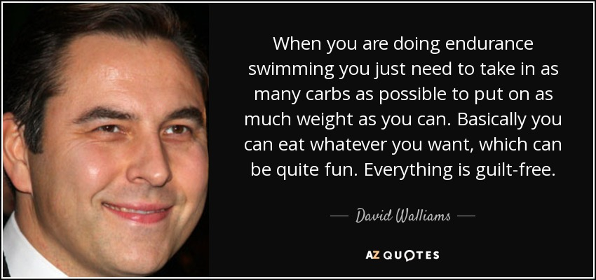 When you are doing endurance swimming you just need to take in as many carbs as possible to put on as much weight as you can. Basically you can eat whatever you want, which can be quite fun. Everything is guilt-free. - David Walliams