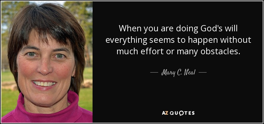 When you are doing God's will everything seems to happen without much effort or many obstacles. - Mary C. Neal