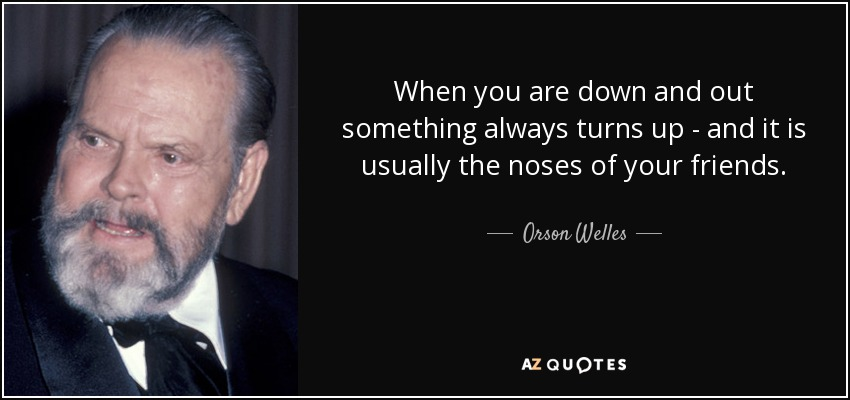 When you are down and out something always turns up - and it is usually the noses of your friends. - Orson Welles