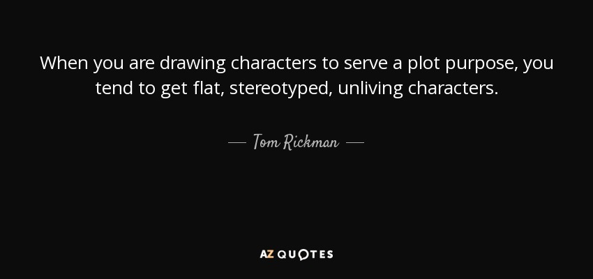 When you are drawing characters to serve a plot purpose, you tend to get flat, stereotyped, unliving characters. - Tom Rickman