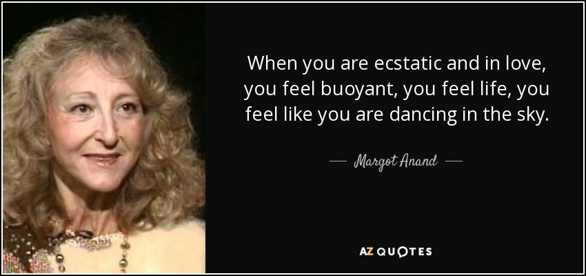 When you are ecstatic and in love, you feel buoyant, you feel life, you feel like you are dancing in the sky. - Margot Anand