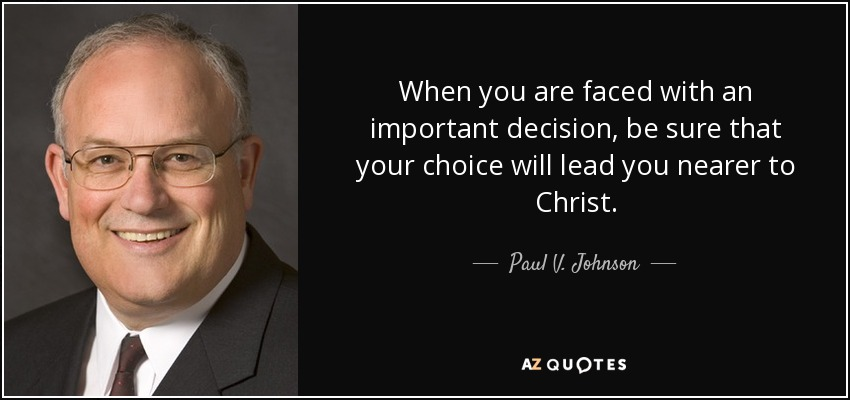 When you are faced with an important decision, be sure that your choice will lead you nearer to Christ. - Paul V. Johnson