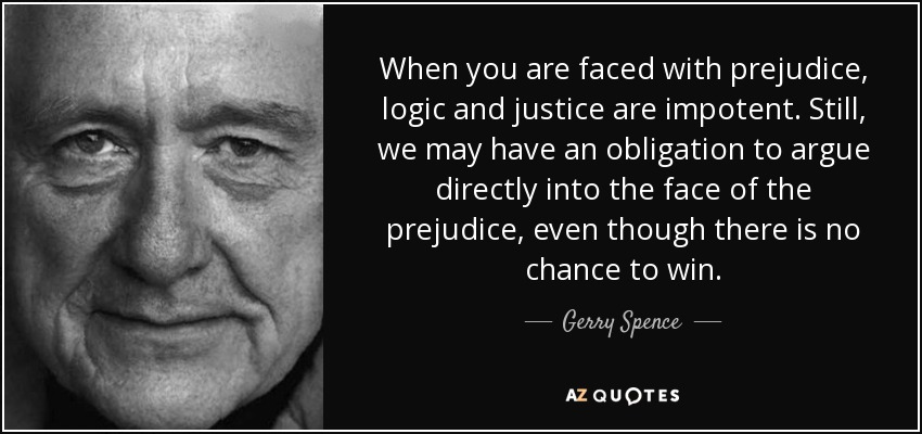 When you are faced with prejudice, logic and justice are impotent. Still, we may have an obligation to argue directly into the face of the prejudice, even though there is no chance to win. - Gerry Spence