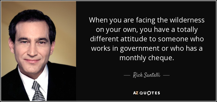 When you are facing the wilderness on your own, you have a totally different attitude to someone who works in government or who has a monthly cheque. - Rick Santelli