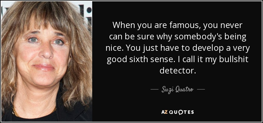 When you are famous, you never can be sure why somebody's being nice. You just have to develop a very good sixth sense. I call it my bullshit detector. - Suzi Quatro