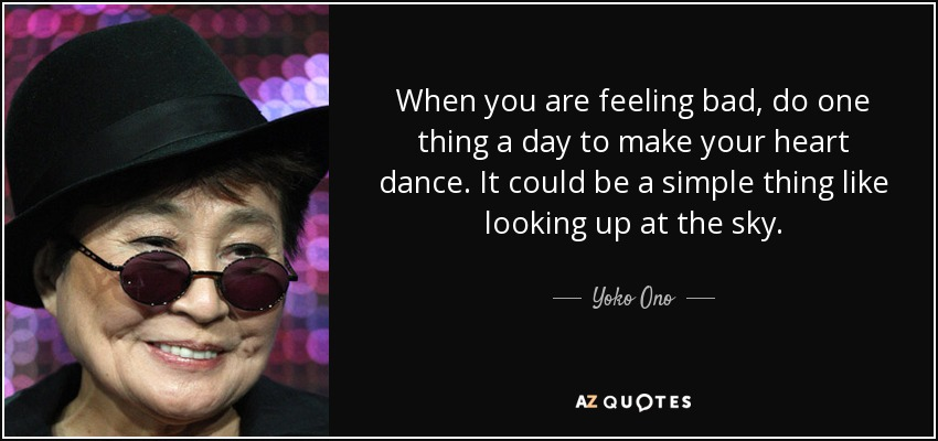 When you are feeling bad, do one thing a day to make your heart dance. It could be a simple thing like looking up at the sky. - Yoko Ono