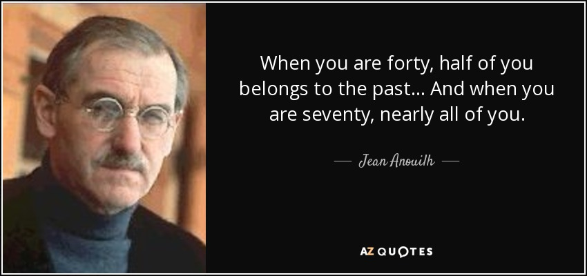 When you are forty, half of you belongs to the past... And when you are seventy, nearly all of you. - Jean Anouilh