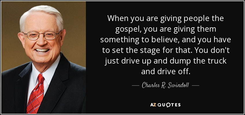 When you are giving people the gospel, you are giving them something to believe, and you have to set the stage for that. You don't just drive up and dump the truck and drive off. - Charles R. Swindoll