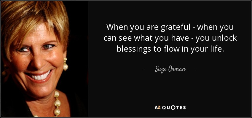When you are grateful - when you can see what you have - you unlock blessings to flow in your life. - Suze Orman