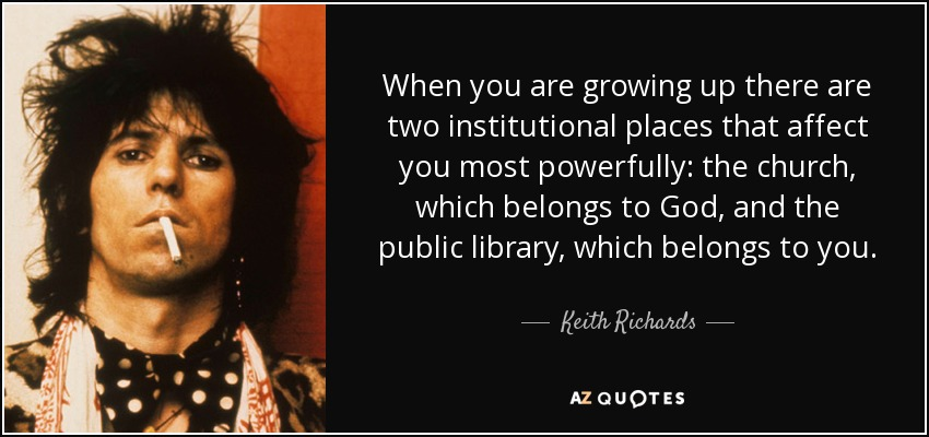When you are growing up there are two institutional places that affect you most powerfully: the church, which belongs to God, and the public library, which belongs to you. - Keith Richards