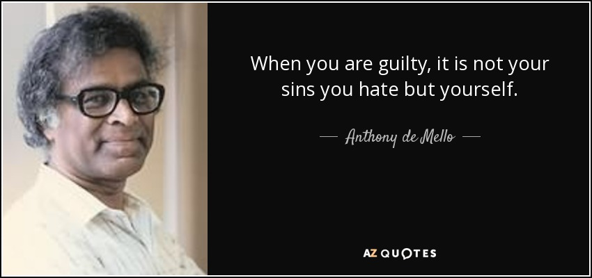 When you are guilty, it is not your sins you hate but yourself. - Anthony de Mello