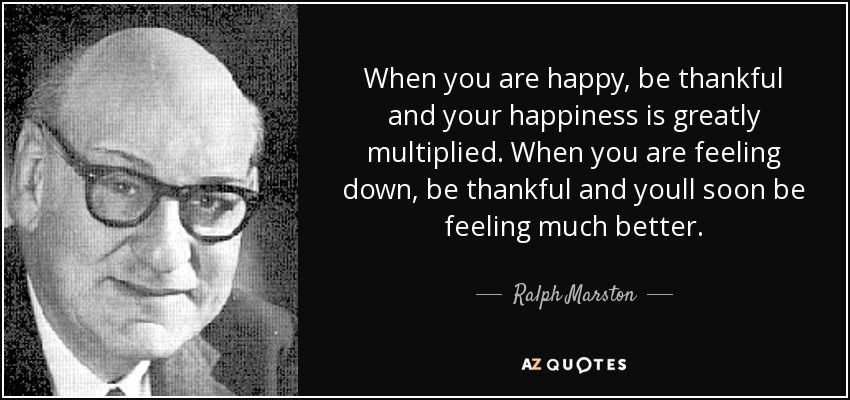 When you are happy, be thankful and your happiness is greatly multiplied. When you are feeling down, be thankful and youll soon be feeling much better. - Ralph Marston