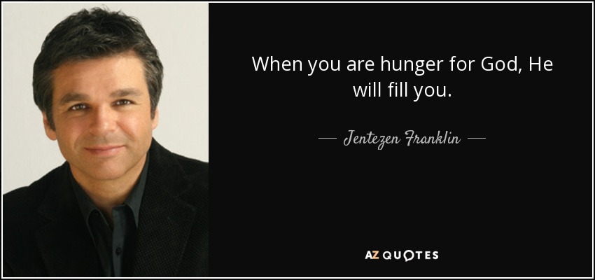 When you are hunger for God, He will fill you. - Jentezen Franklin