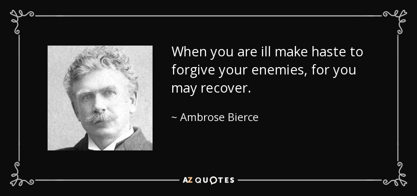 When you are ill make haste to forgive your enemies, for you may recover. - Ambrose Bierce