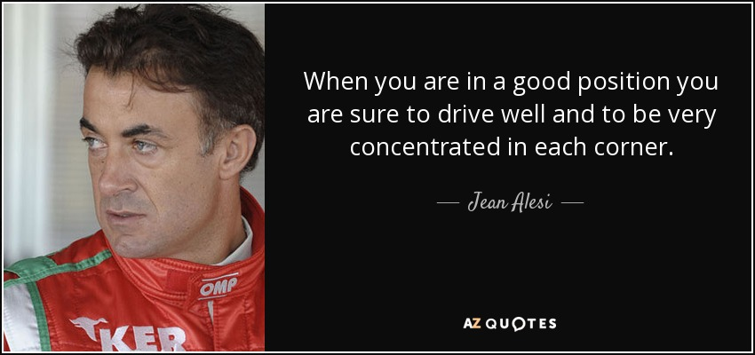 When you are in a good position you are sure to drive well and to be very concentrated in each corner. - Jean Alesi