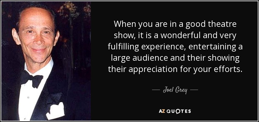 When you are in a good theatre show, it is a wonderful and very fulfilling experience, entertaining a large audience and their showing their appreciation for your efforts. - Joel Grey
