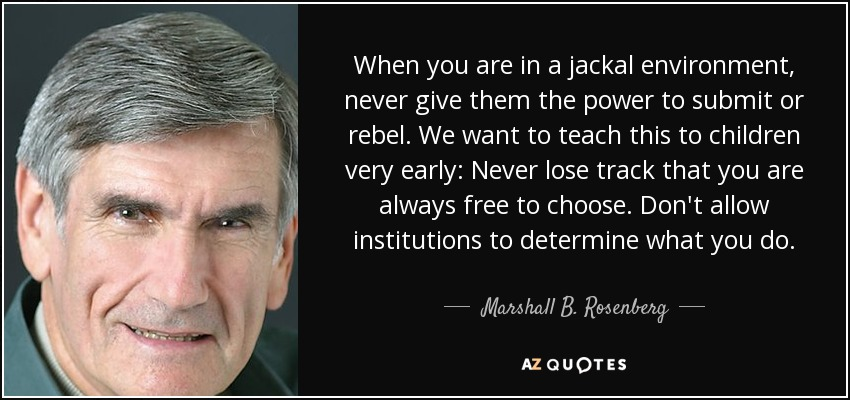 When you are in a jackal environment, never give them the power to submit or rebel. We want to teach this to children very early: Never lose track that you are always free to choose. Don't allow institutions to determine what you do. - Marshall B. Rosenberg
